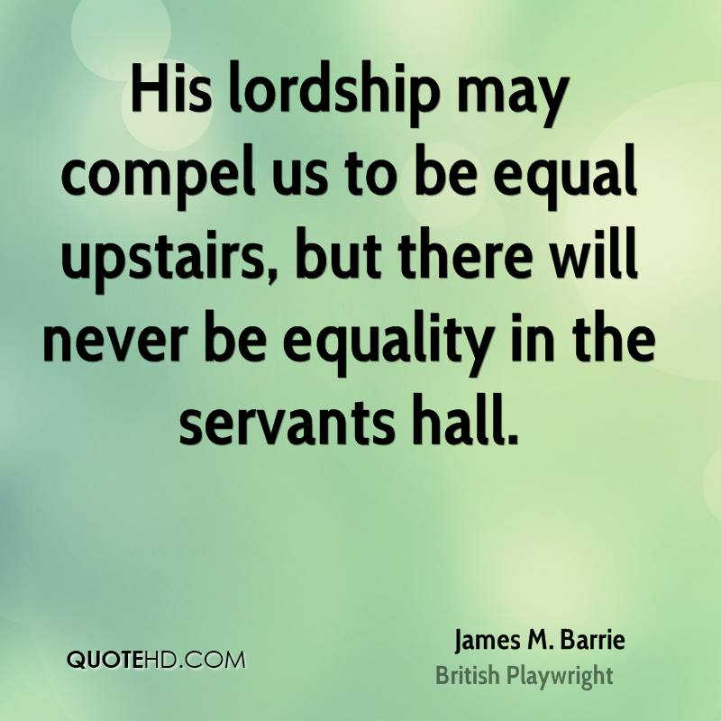 His lordship may compel us to be equal upstairs, but there will never be equality in the servants hall.