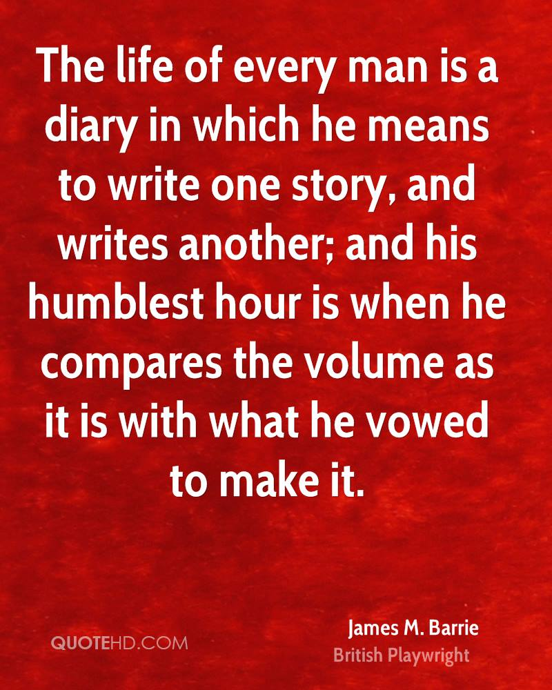 The life of every man is a diary in which he means to write one story, and writes another; and his humblest hour is when he compares the volume as it is with what he vowed to make it.