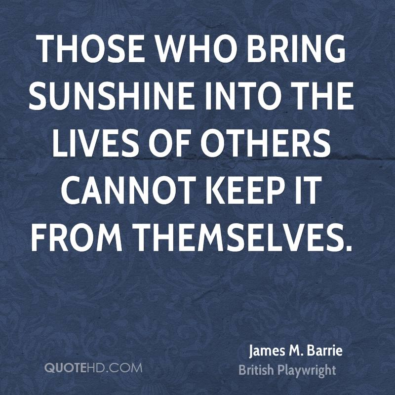 Those who bring sunshine into the lives of others cannot keep it from themselves.