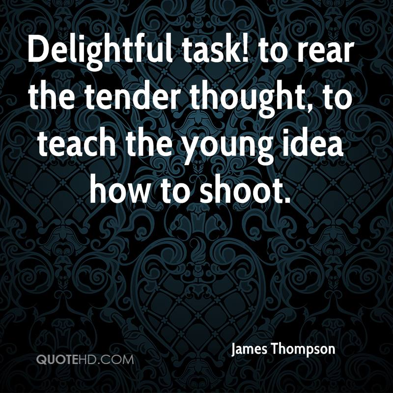 Delightful task! to rear the tender thought, to teach the young idea how to shoot.