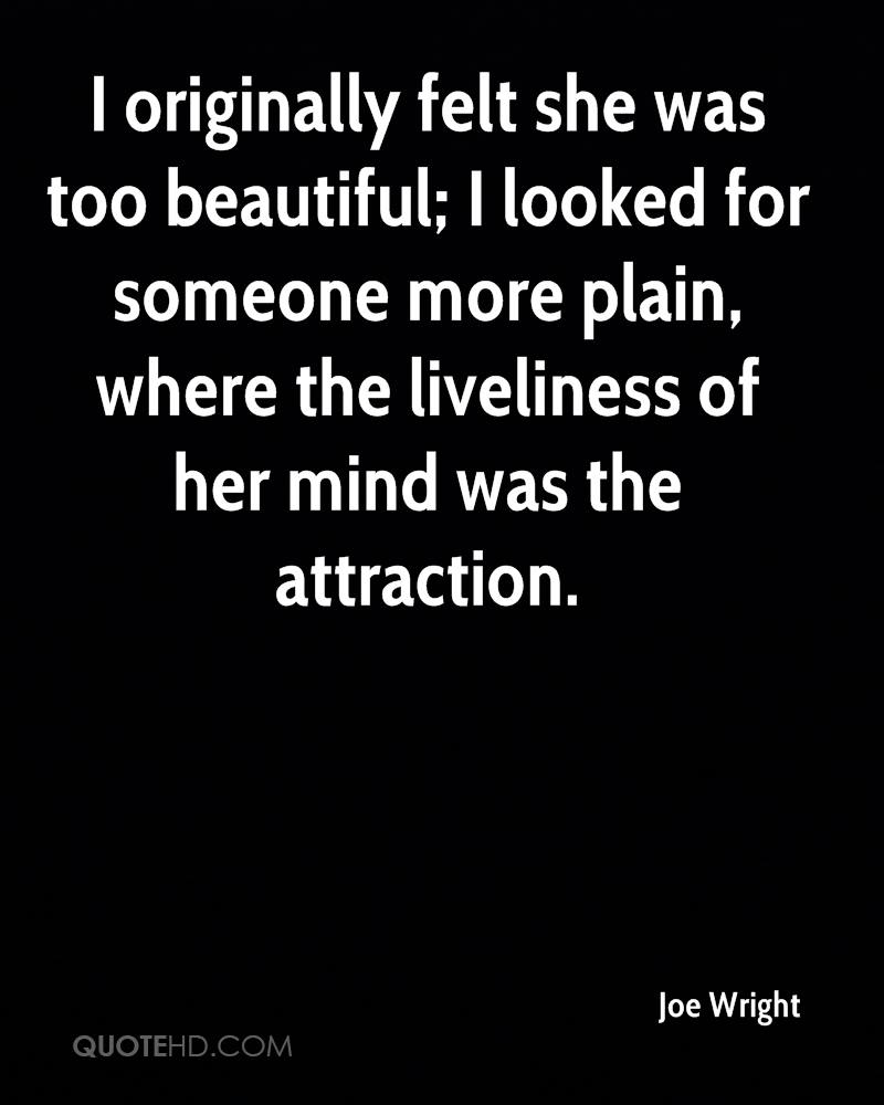 I originally felt she was too beautiful; I looked for someone more plain, where the liveliness of her mind was the attraction.
