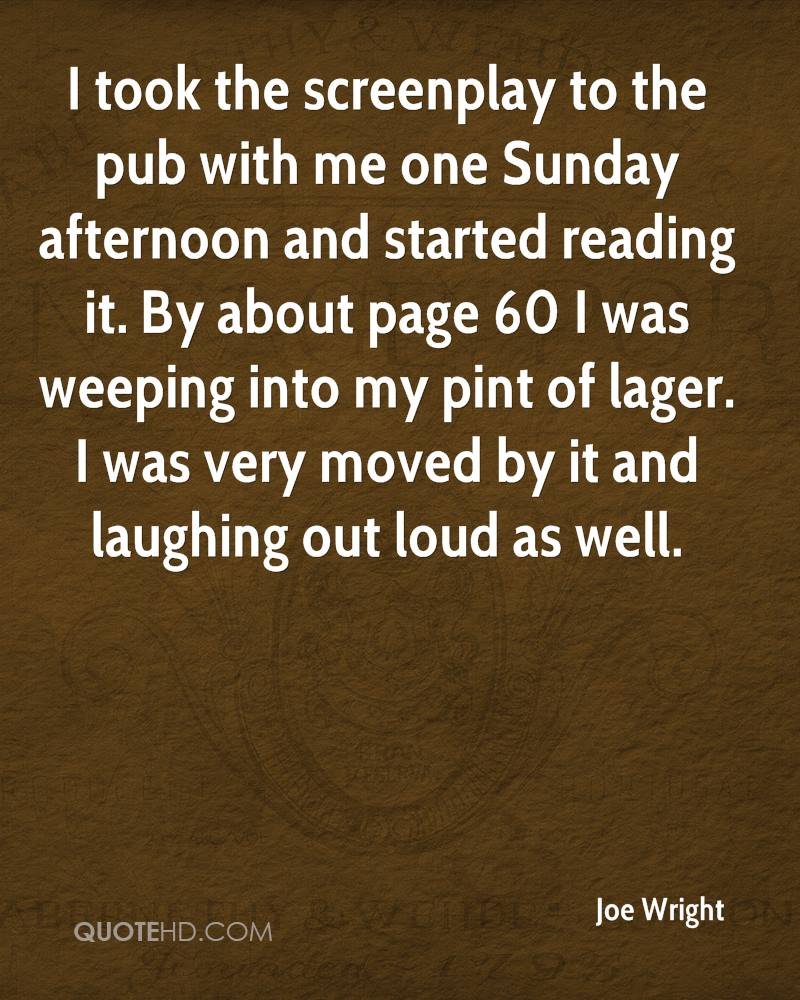 I took the screenplay to the pub with me one Sunday afternoon and started reading it. By about page 60 I was weeping into my pint of lager. I was very moved by it and laughing out loud as well.