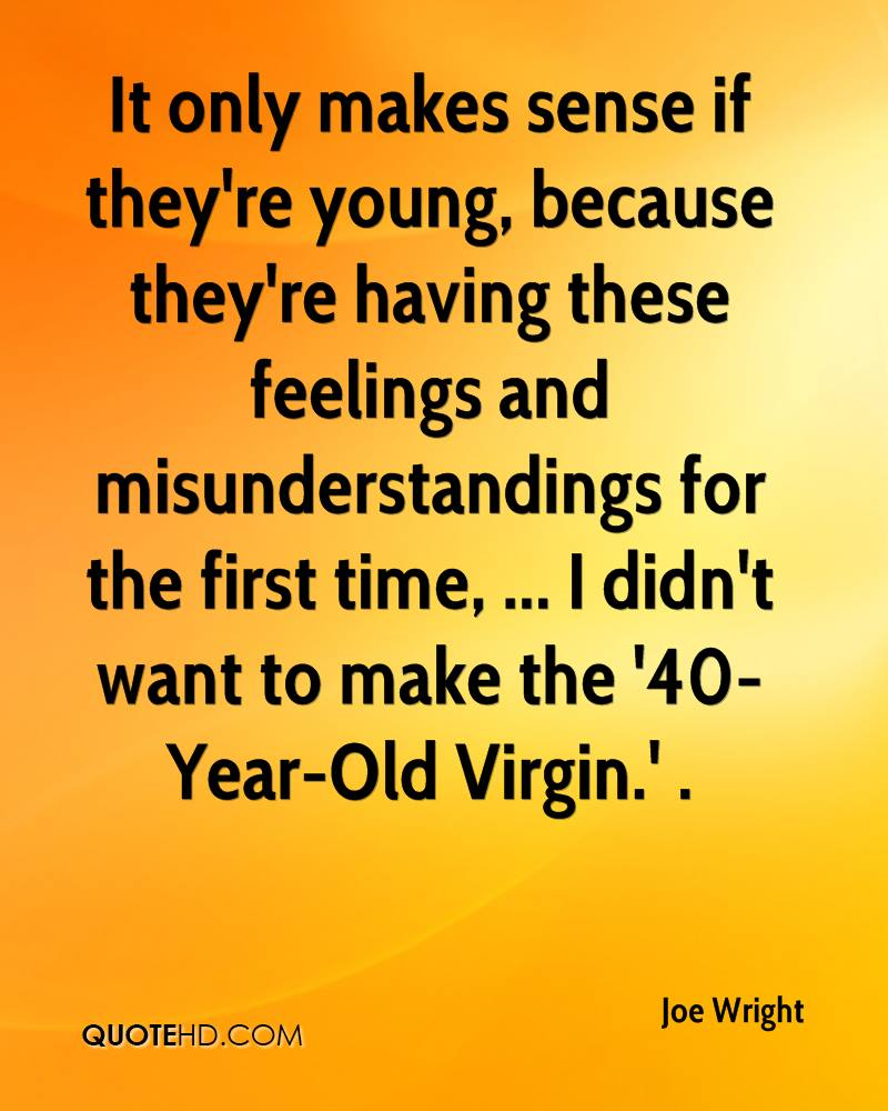 It only makes sense if they're young, because they're having these feelings and misunderstandings for the first time, ... I didn't want to make the '40-Year-Old Virgin.' .