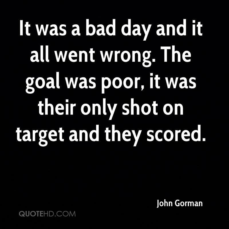 It was a bad day and it all went wrong. The goal was poor, it was their only shot on target and they scored.