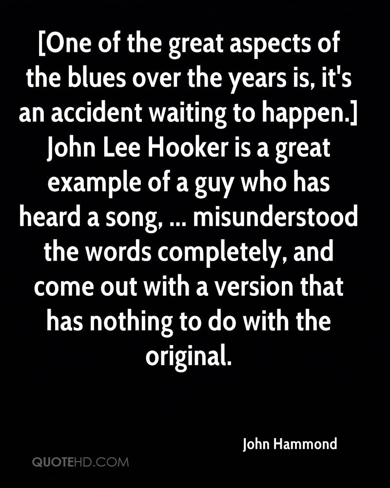 [One of the great aspects of the blues over the years is, it's an accident waiting to happen.] John Lee Hooker is a great example of a guy who has heard a song, ... misunderstood the words completely, and come out with a version that has nothing to do with the original.