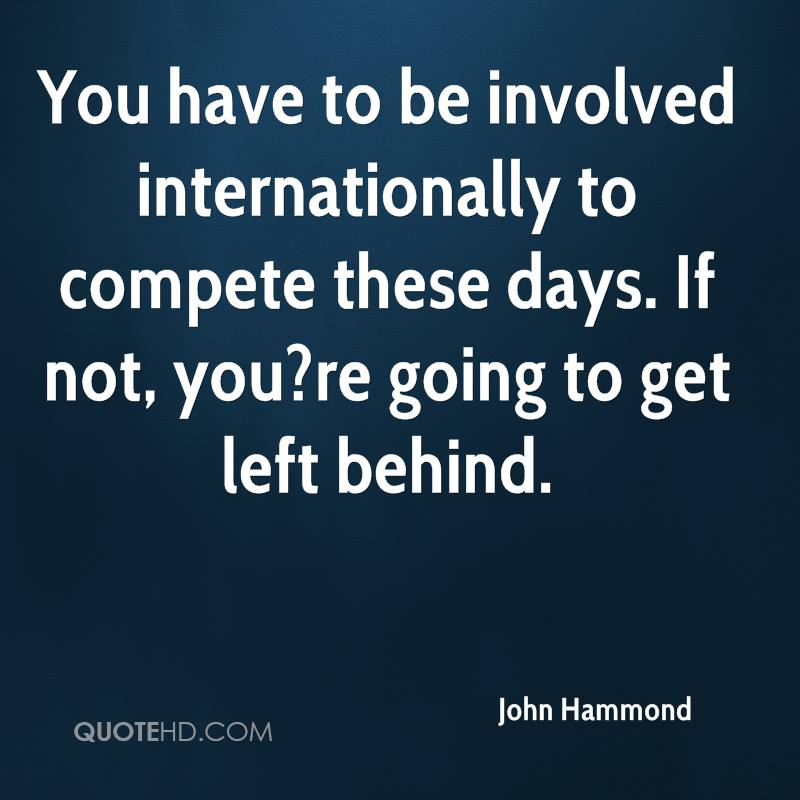 You have to be involved internationally to compete these days. If not, you?re going to get left behind.