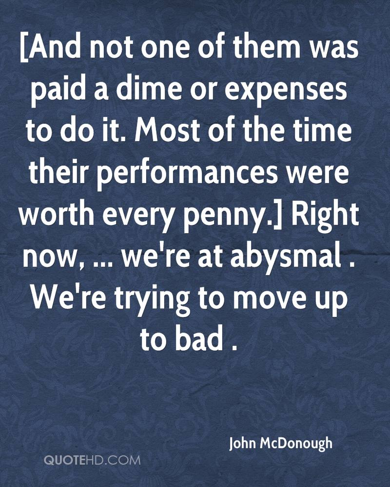 [And not one of them was paid a dime or expenses to do it. Most of the time their performances were worth every penny.] Right now, ... we're at abysmal . We're trying to move up to bad .