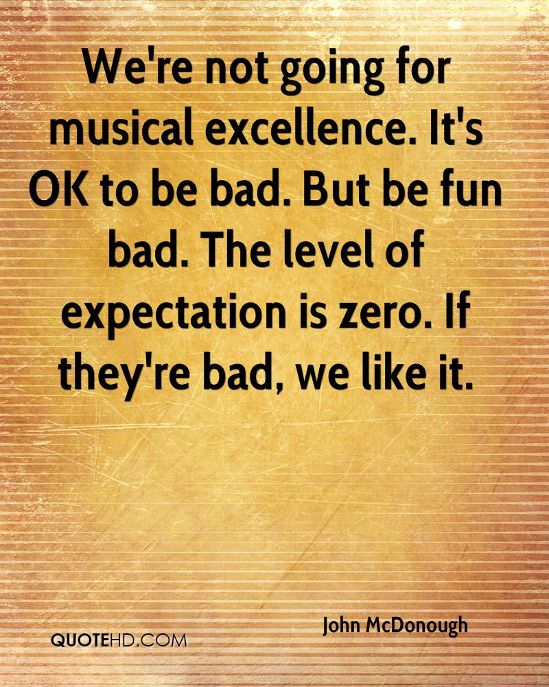 We're not going for musical excellence. It's OK to be bad. But be fun bad. The level of expectation is zero. If they're bad, we like it.