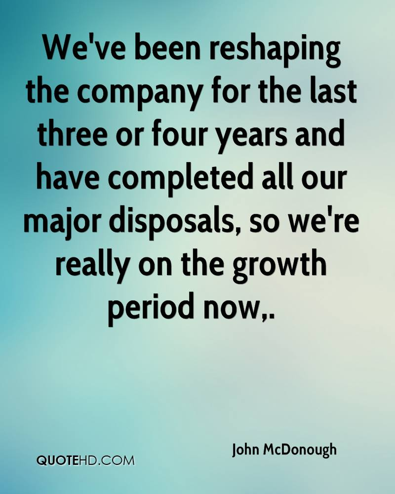 We've been reshaping the company for the last three or four years and have completed all our major disposals, so we're really on the growth period now.