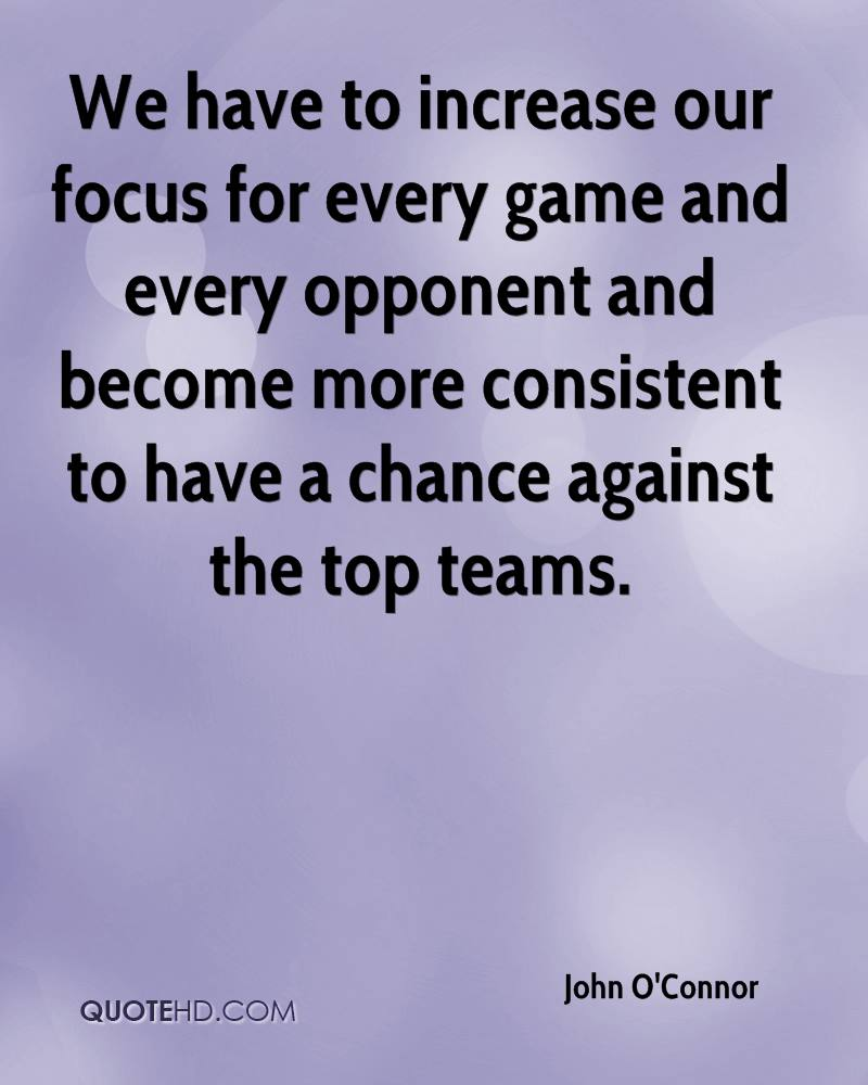 We have to increase our focus for every game and every opponent and become more consistent to have a chance against the top teams.