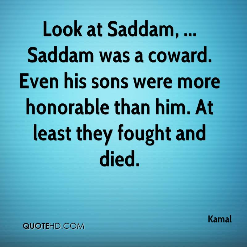 Look at Saddam, ... Saddam was a coward. Even his sons were more honorable than him. At least they fought and died.
