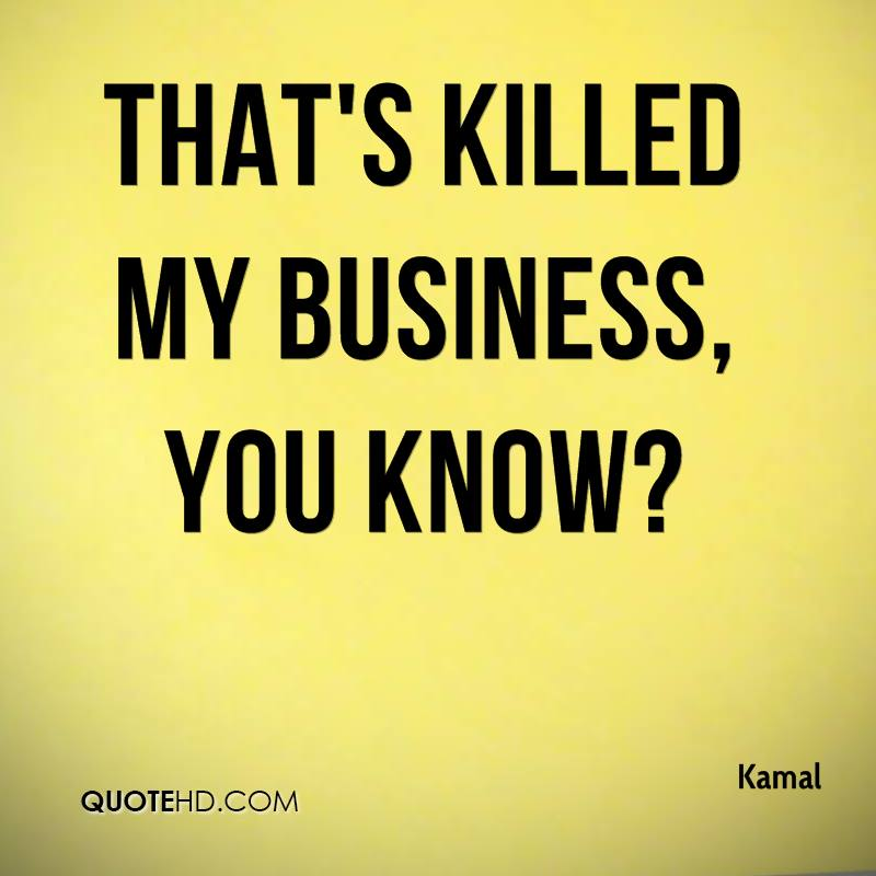That's killed my business, you know?