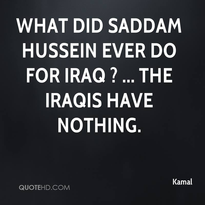 What did Saddam Hussein ever do for Iraq ? ... The Iraqis have nothing.