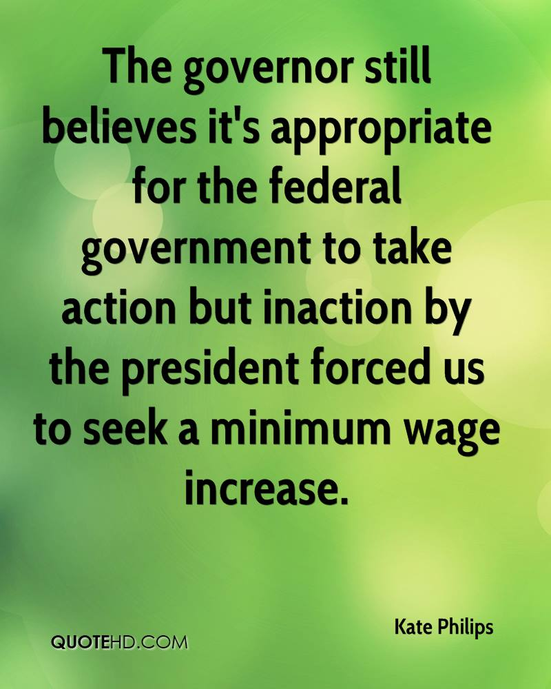 The governor still believes it's appropriate for the federal government to take action but inaction by the president forced us to seek a minimum wage increase.
