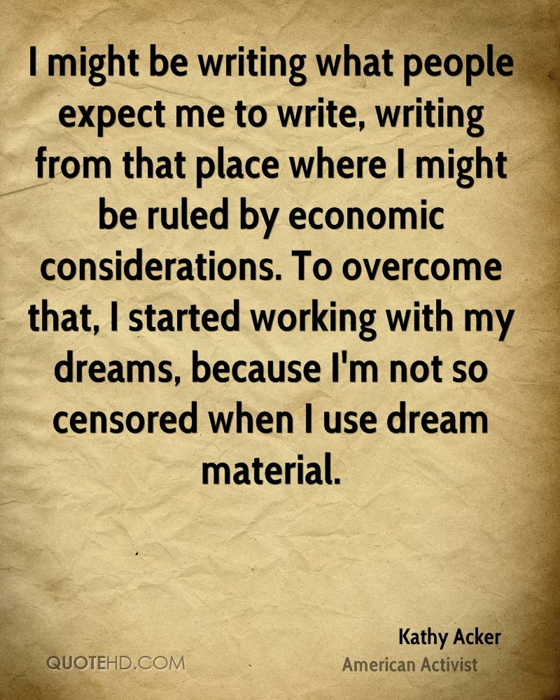 I might be writing what people expect me to write, writing from that place where I might be ruled by economic considerations. To overcome that, I started working with my dreams, because I'm not so censored when I use dream material.