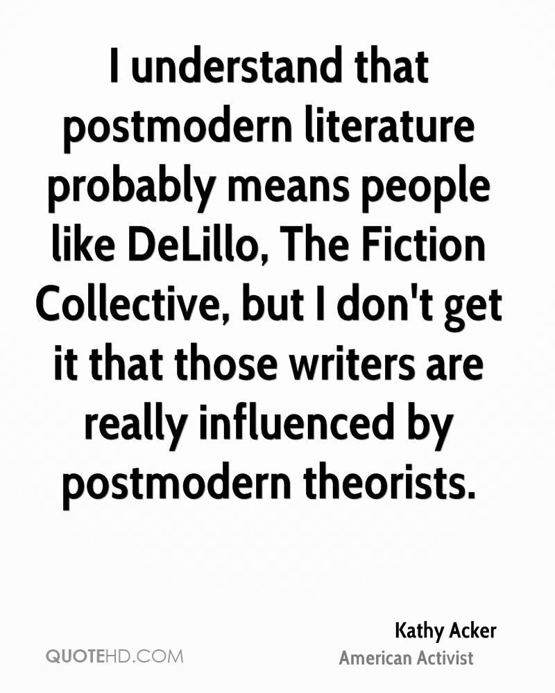 I understand that postmodern literature probably means people like DeLillo, The Fiction Collective, but I don't get it that those writers are really influenced by postmodern theorists.
