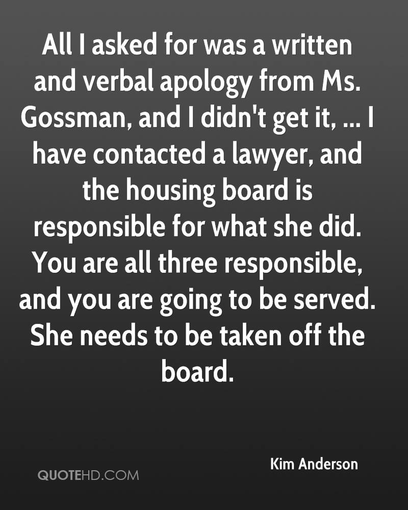 All I asked for was a written and verbal apology from Ms. Gossman, and I didn't get it, ... I have contacted a lawyer, and the housing board is responsible for what she did. You are all three responsible, and you are going to be served. She needs to be taken off the board.