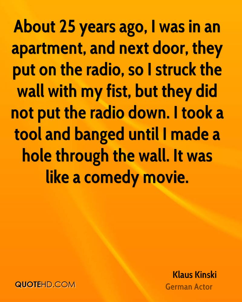About 25 years ago, I was in an apartment, and next door, they put on the radio, so I struck the wall with my fist, but they did not put the radio down. I took a tool and banged until I made a hole through the wall. It was like a comedy movie.
