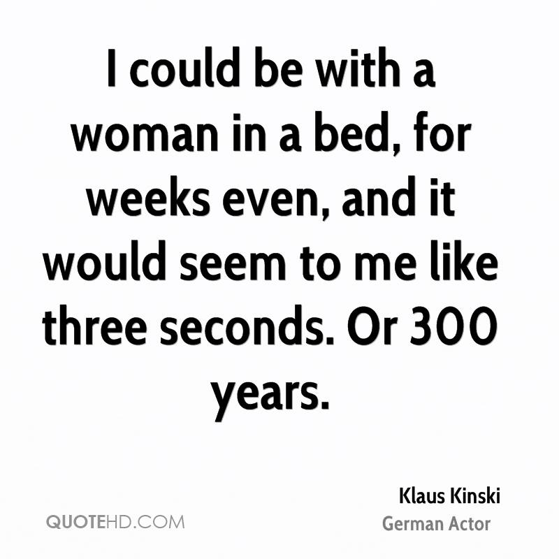 I could be with a woman in a bed, for weeks even, and it would seem to me like three seconds. Or 300 years.