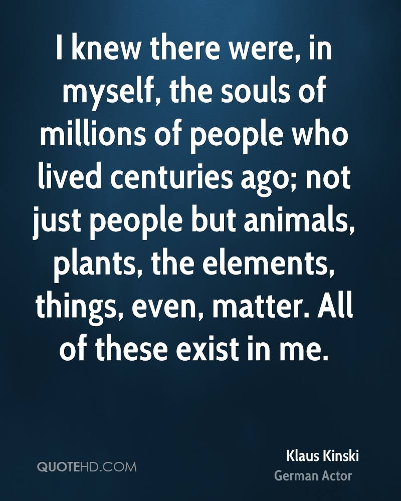 I knew there were, in myself, the souls of millions of people who lived centuries ago; not just people but animals, plants, the elements, things, even, matter. All of these exist in me.