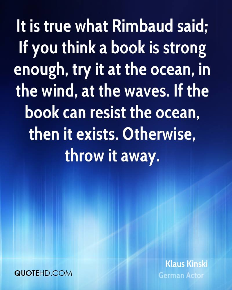 It is true what Rimbaud said; If you think a book is strong enough, try it at the ocean, in the wind, at the waves. If the book can resist the ocean, then it exists. Otherwise, throw it away.