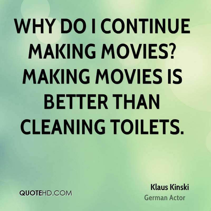 Why do I continue making movies? Making movies is better than cleaning toilets.