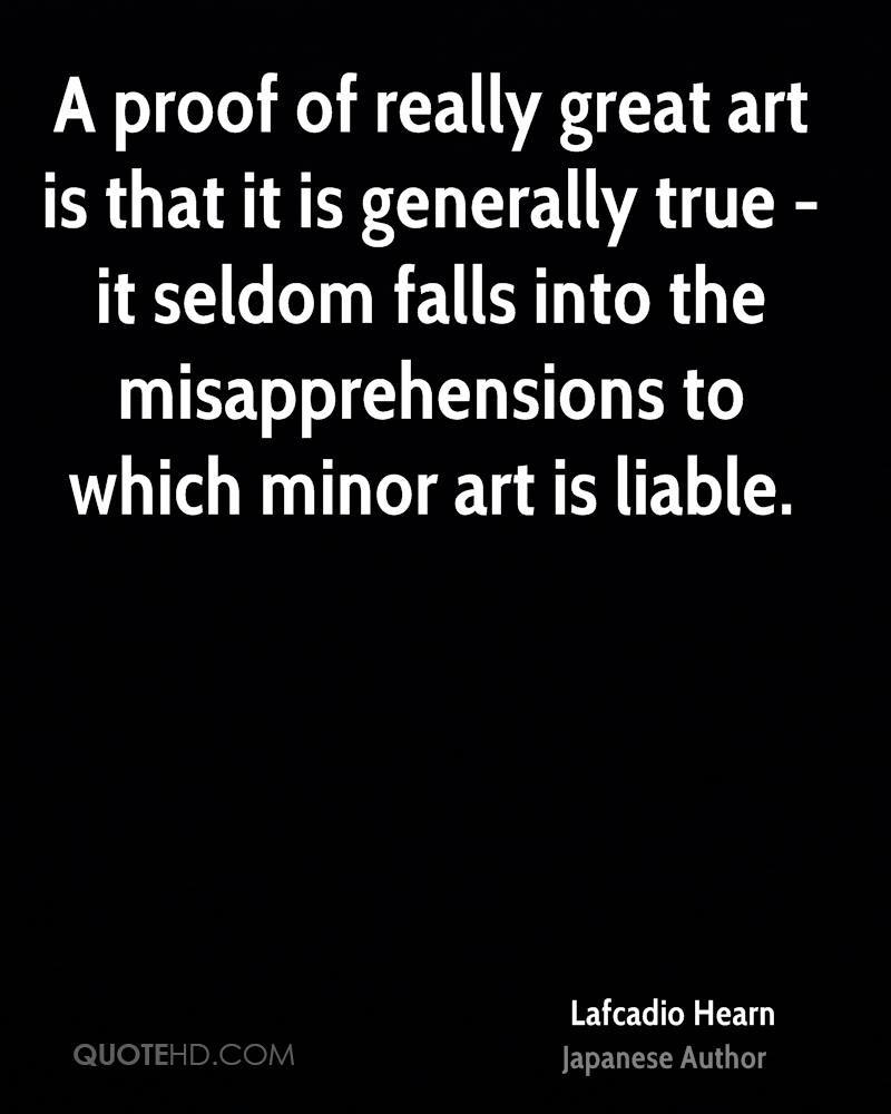 A proof of really great art is that it is generally true - it seldom falls into the misapprehensions to which minor art is liable.