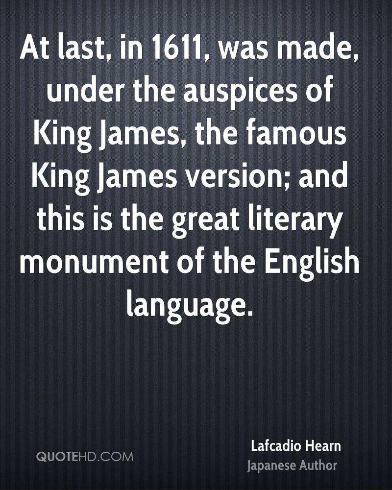 At last, in 1611, was made, under the auspices of King James, the famous King James version; and this is the great literary monument of the English language.