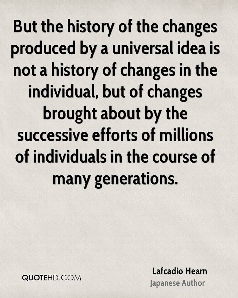 But the history of the changes produced by a universal idea is not a history of changes in the individual, but of changes brought about by the successive efforts of millions of individuals in the course of many generations.