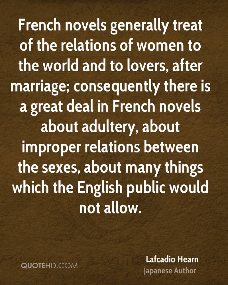 French novels generally treat of the relations of women to the world and to lovers, after marriage; consequently there is a great deal in French novels about adultery, about improper relations between the sexes, about many things which the English public would not allow.
