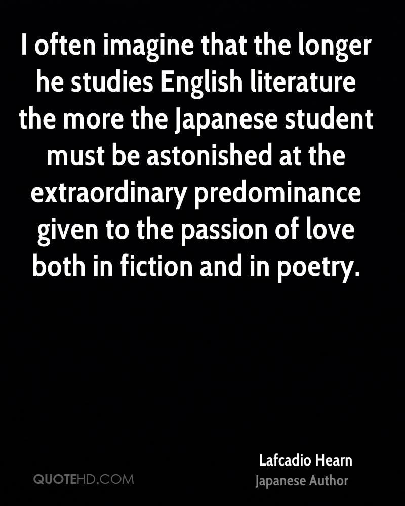 I often imagine that the longer he studies English literature the more the Japanese student must be astonished at the extraordinary predominance given to the passion of love both in fiction and in poetry.