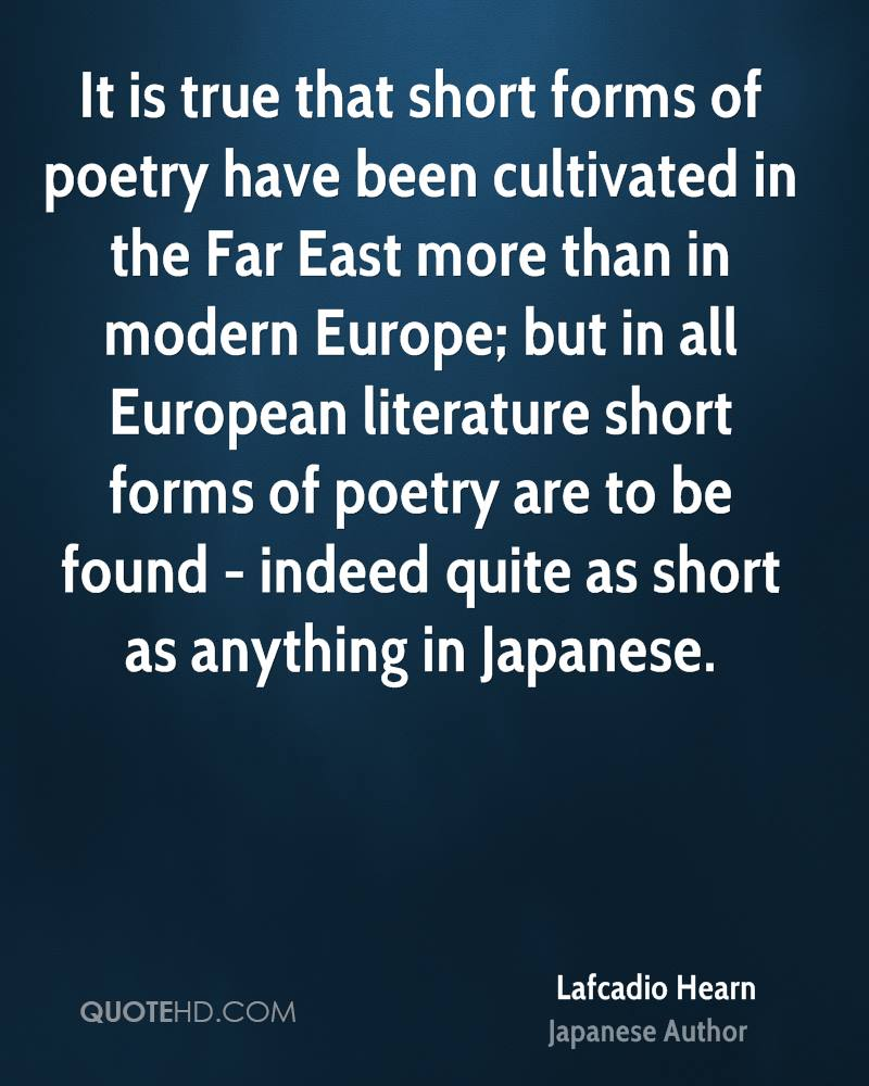 It is true that short forms of poetry have been cultivated in the Far East more than in modern Europe; but in all European literature short forms of poetry are to be found - indeed quite as short as anything in Japanese.