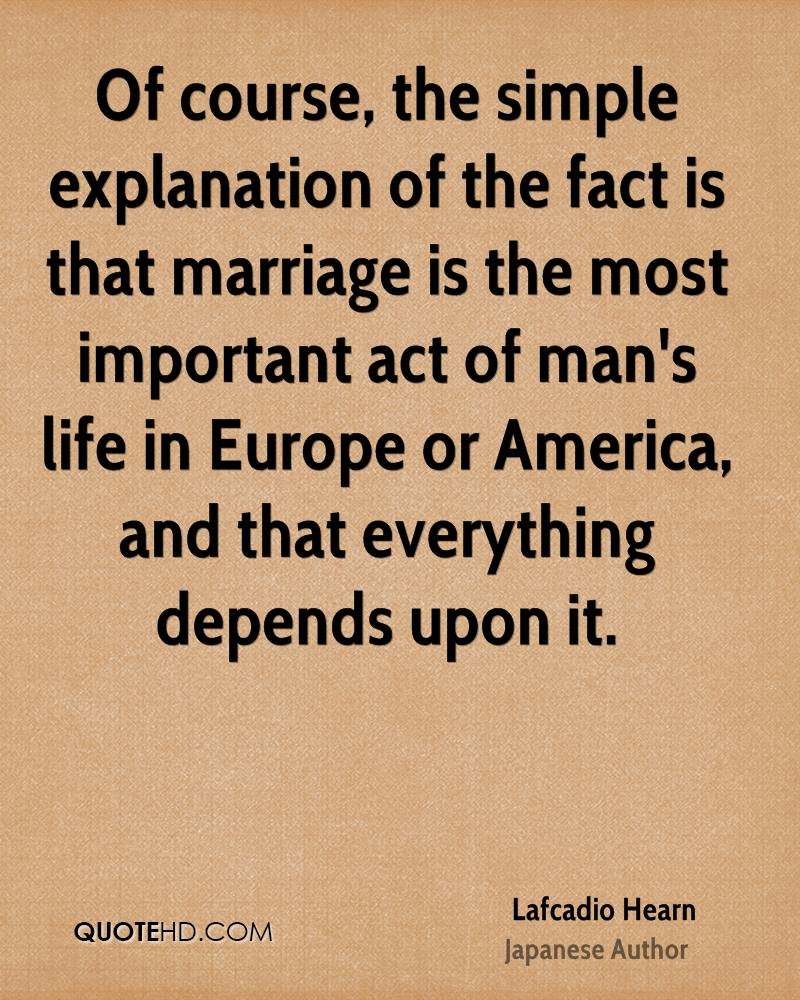 Of course, the simple explanation of the fact is that marriage is the most important act of man's life in Europe or America, and that everything depends upon it.