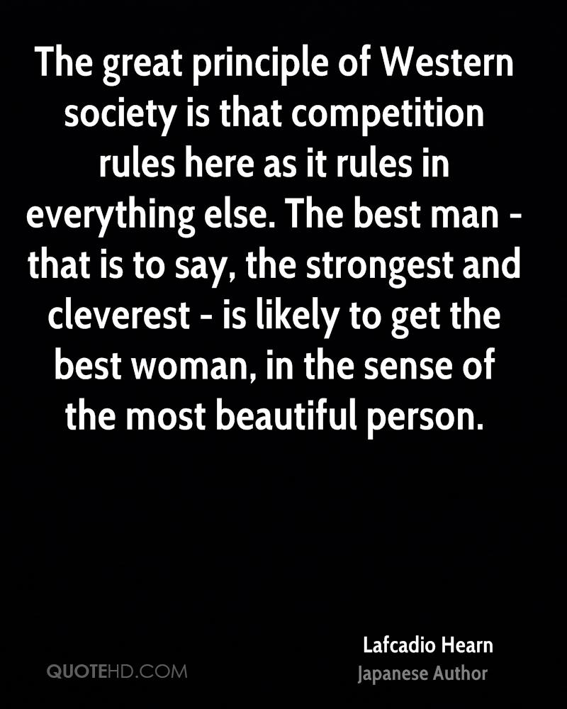 The great principle of Western society is that competition rules here as it rules in everything else. The best man - that is to say, the strongest and cleverest - is likely to get the best woman, in the sense of the most beautiful person.