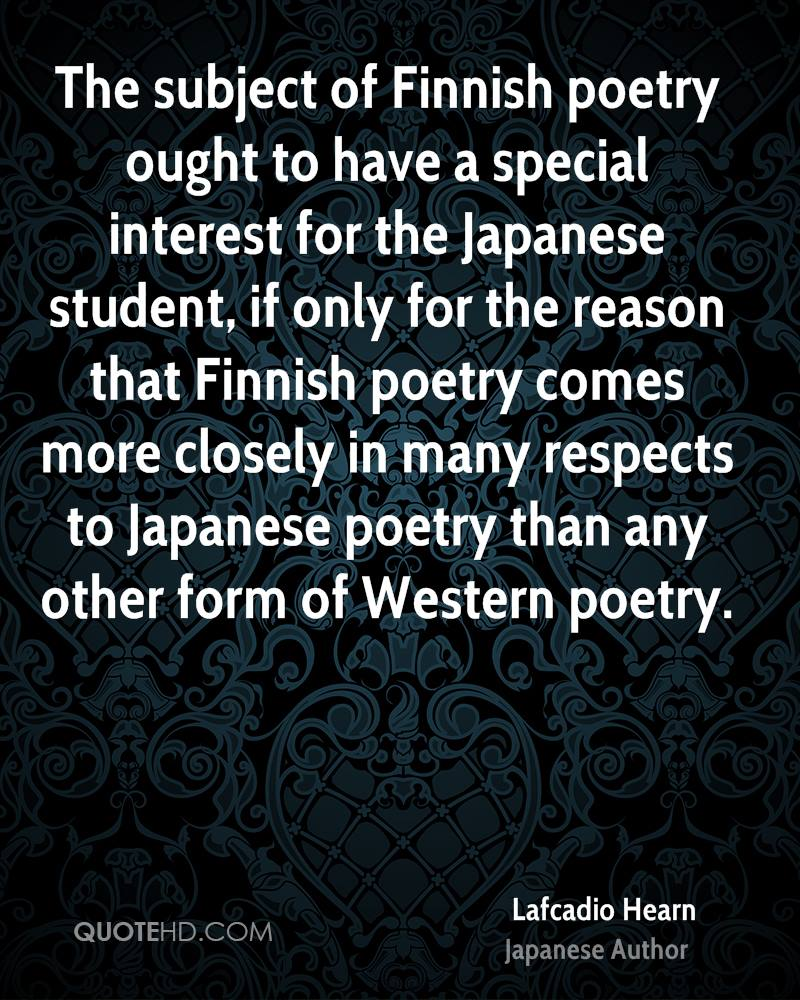 The subject of Finnish poetry ought to have a special interest for the Japanese student, if only for the reason that Finnish poetry comes more closely in many respects to Japanese poetry than any other form of Western poetry.