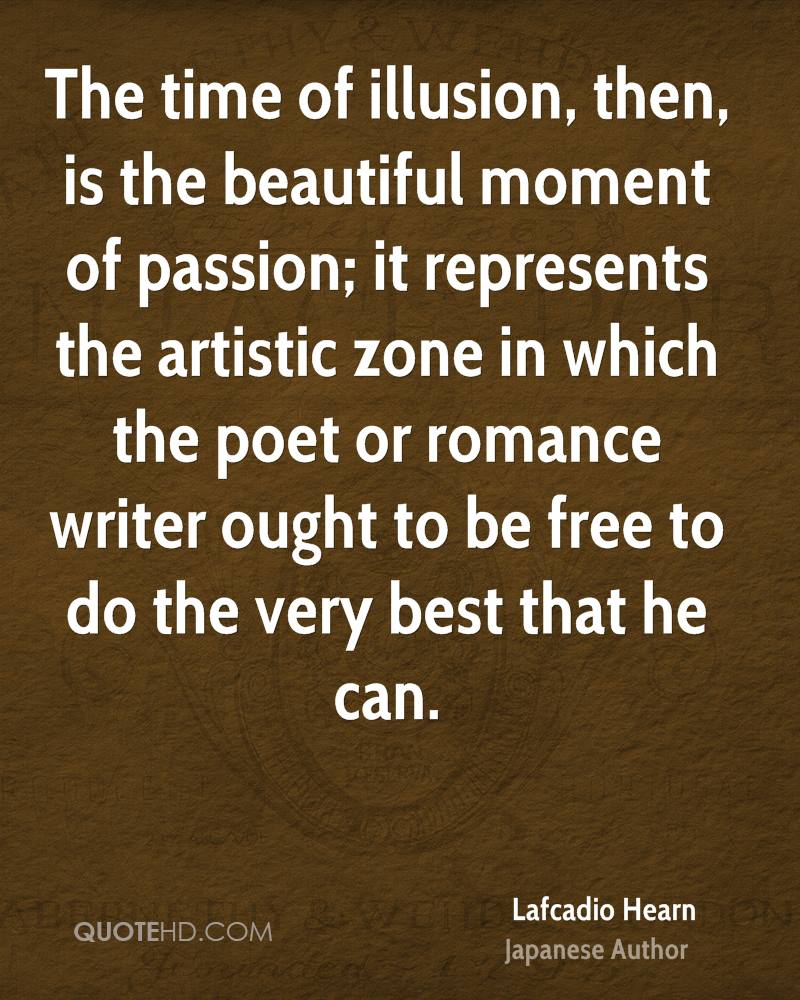 The time of illusion, then, is the beautiful moment of passion; it represents the artistic zone in which the poet or romance writer ought to be free to do the very best that he can.