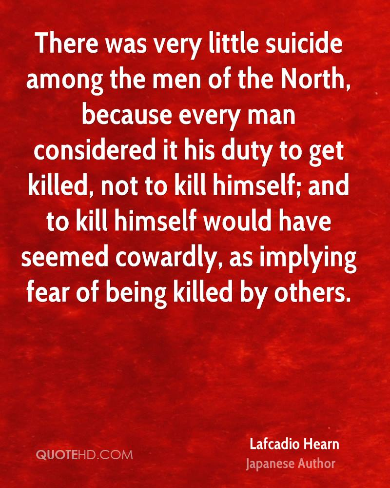 There was very little suicide among the men of the North, because every man considered it his duty to get killed, not to kill himself; and to kill himself would have seemed cowardly, as implying fear of being killed by others.