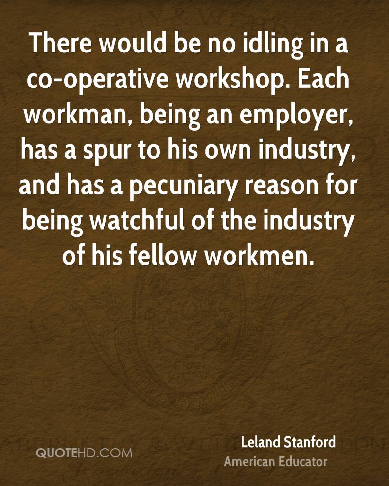 There would be no idling in a co-operative workshop. Each workman, being an employer, has a spur to his own industry, and has a pecuniary reason for being watchful of the industry of his fellow workmen.