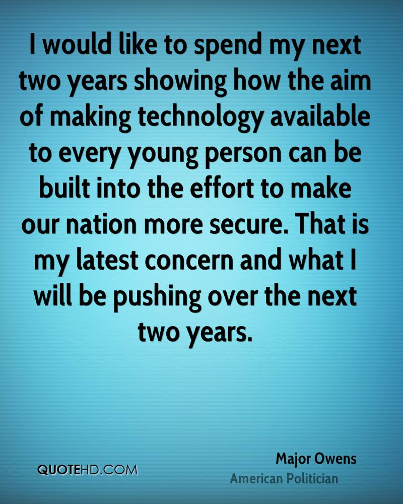 I would like to spend my next two years showing how the aim of making technology available to every young person can be built into the effort to make our nation more secure. That is my latest concern and what I will be pushing over the next two years.