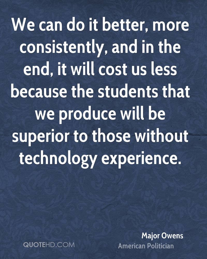 We can do it better, more consistently, and in the end, it will cost us less because the students that we produce will be superior to those without technology experience.