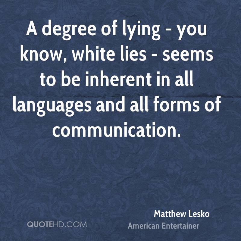 A degree of lying - you know, white lies - seems to be inherent in all languages and all forms of communication.