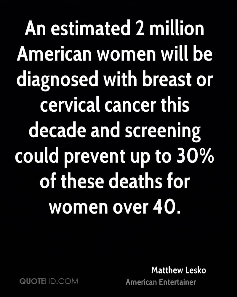 An estimated 2 million American women will be diagnosed with breast or cervical cancer this decade and screening could prevent up to 30% of these deaths for women over 40.