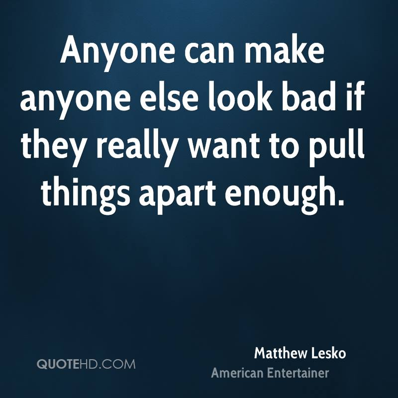 Anyone can make anyone else look bad if they really want to pull things apart enough.