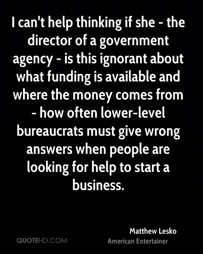 I can't help thinking if she - the director of a government agency - is this ignorant about what funding is available and where the money comes from - how often lower-level bureaucrats must give wrong answers when people are looking for help to start a business.