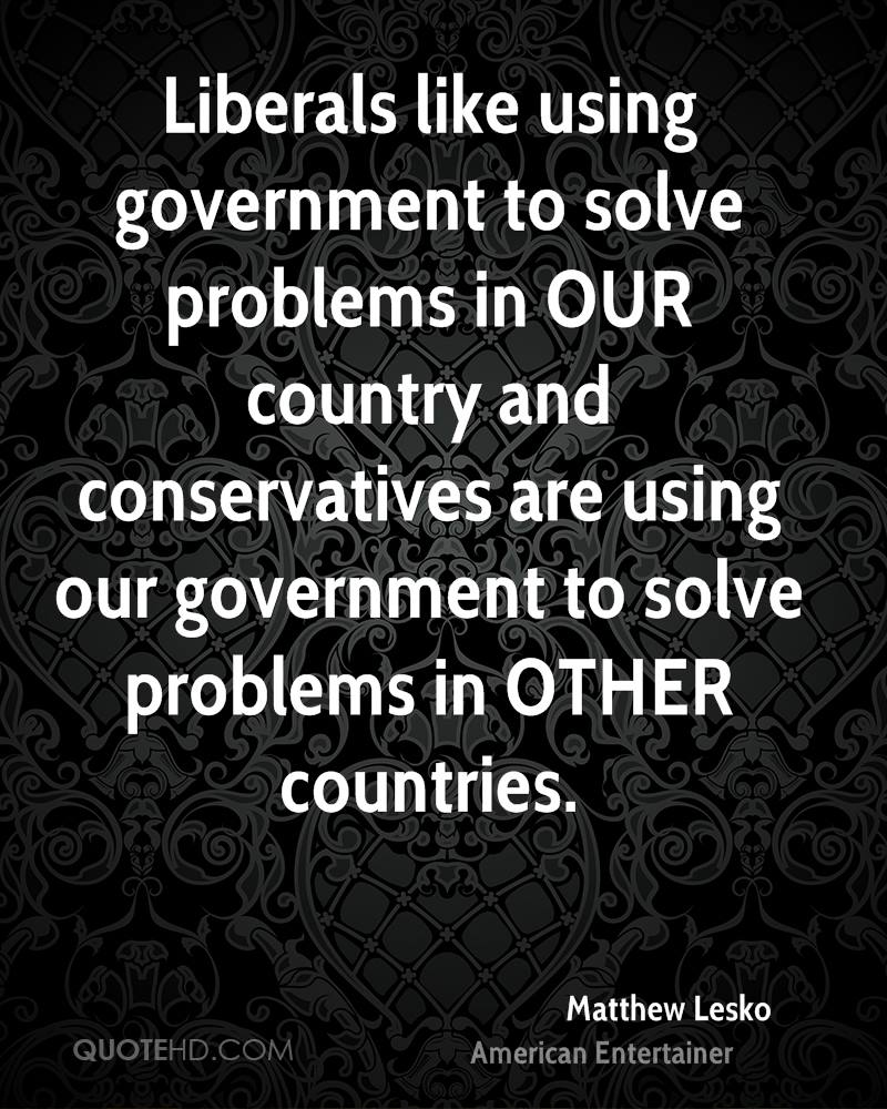 Liberals like using government to solve problems in OUR country and conservatives are using our government to solve problems in OTHER countries.