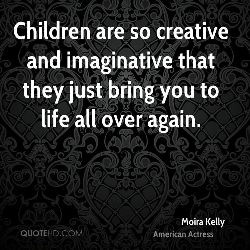 Children are so creative and imaginative that they just bring you to life all over again.