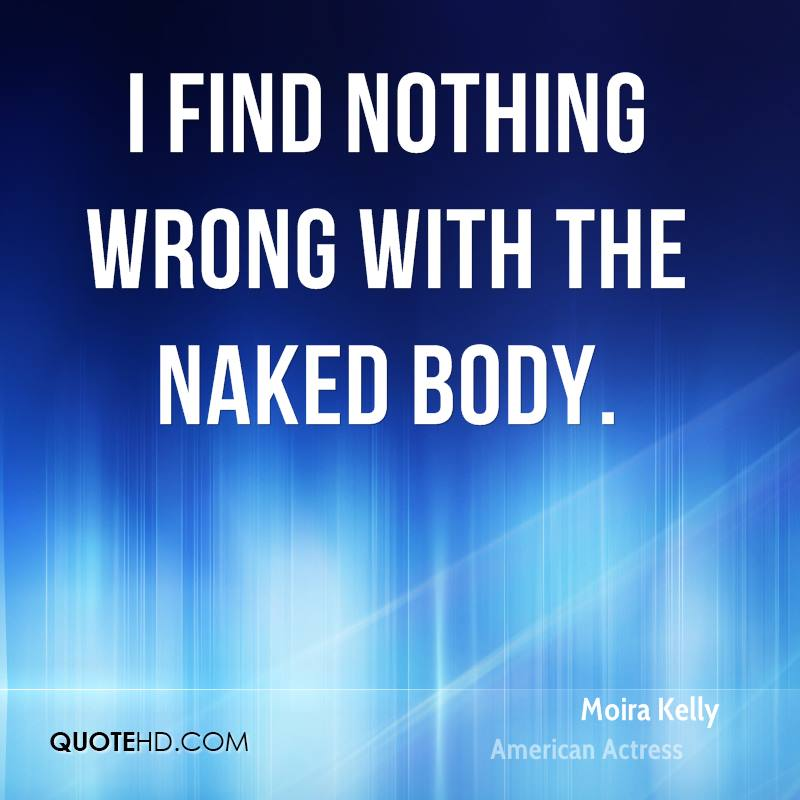 I find nothing wrong with the naked body.