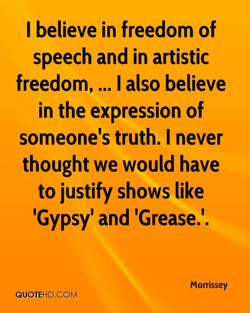 I believe in freedom of speech and in artistic freedom, ... I also believe in the expression of someone's truth. I never thought we would have to justify shows like 'Gypsy' and 'Grease.'.