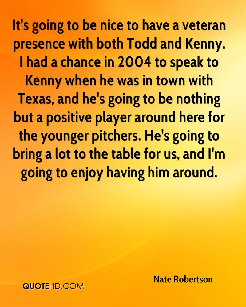 It's going to be nice to have a veteran presence with both Todd and Kenny. I had a chance in 2004 to speak to Kenny when he was in town with Texas, and he's going to be nothing but a positive player around here for the younger pitchers. He's going to bring a lot to the table for us, and I'm going to enjoy having him around.