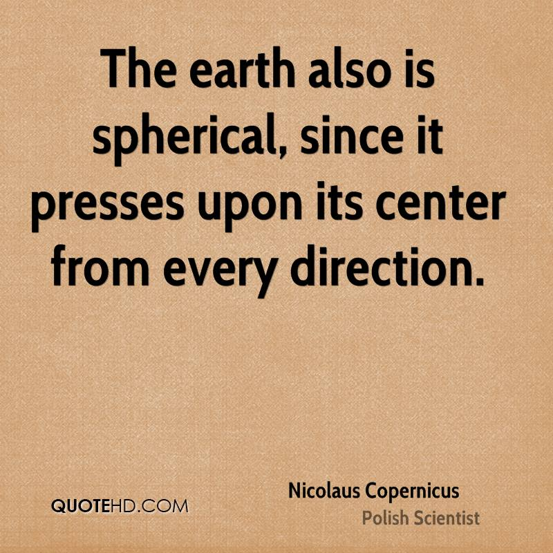 The earth also is spherical, since it presses upon its center from every direction.